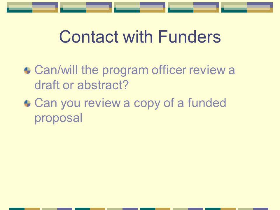 Contact with Funders Can/will the program officer review a draft or abstract? Can you review a copy of a funded proposal