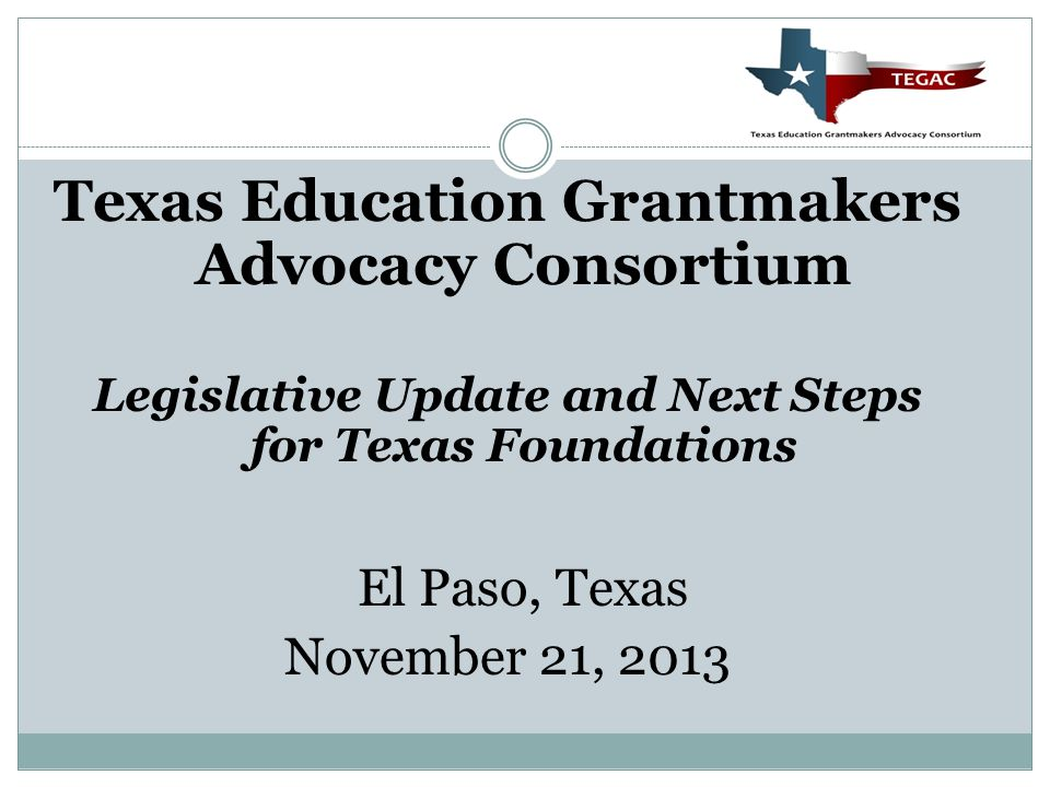 Texas Education Grantmakers Advocacy Consortium Legislative Update and Next Steps for Texas Foundations El Paso, Texas November 21, 2013