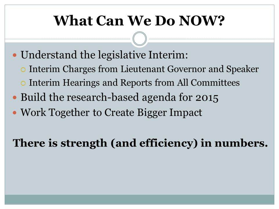 What Can We Do NOW? Understand the legislative Interim:  Interim Charges from Lieutenant Governor and Speaker  Interim Hearings and Reports from All