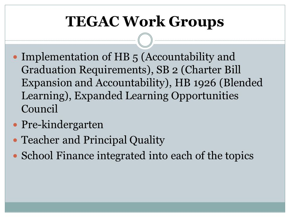 TEGAC Work Groups Implementation of HB 5 (Accountability and Graduation Requirements), SB 2 (Charter Bill Expansion and Accountability), HB 1926 (Blen