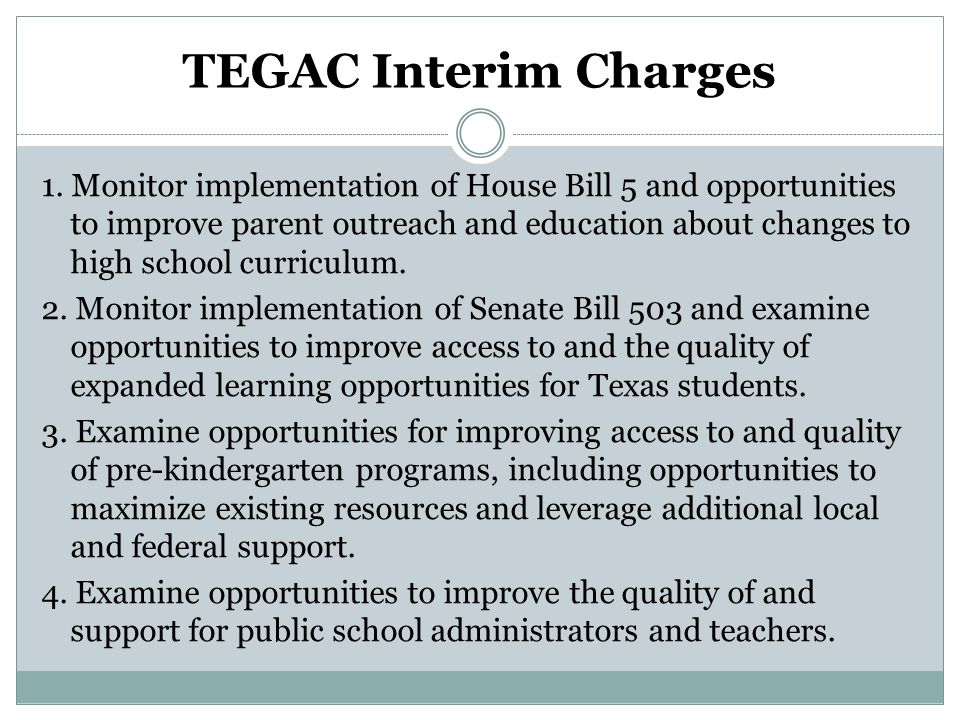 TEGAC Interim Charges 1. Monitor implementation of House Bill 5 and opportunities to improve parent outreach and education about changes to high schoo