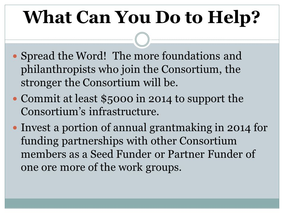 What Can You Do to Help? Spread the Word! The more foundations and philanthropists who join the Consortium, the stronger the Consortium will be. Commi