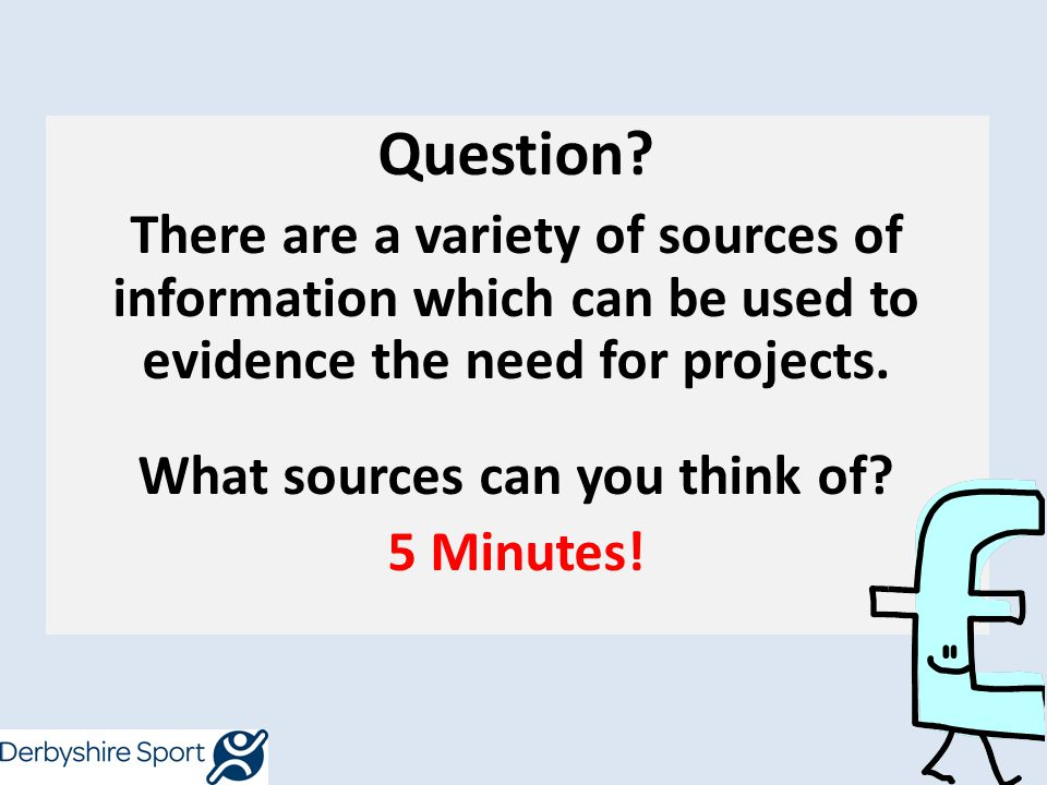 Question? There are a variety of sources of information which can be used to evidence the need for projects. What sources can you think of? 5 Minutes!