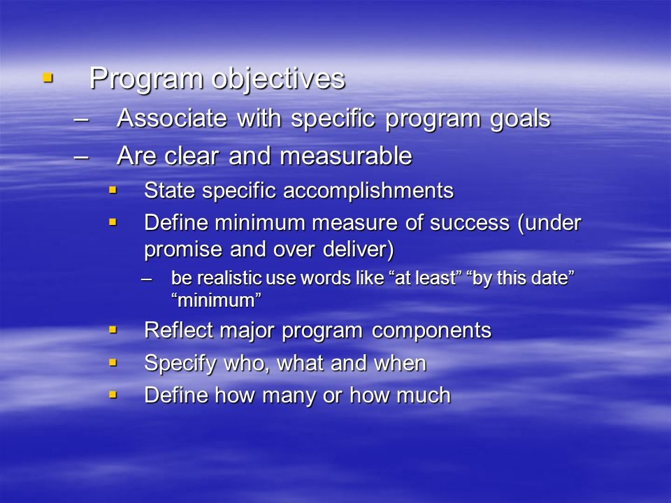  Program objectives –Associate with specific program goals –Are clear and measurable  State specific accomplishments  Define minimum measure of success (under promise and over deliver) –be realistic use words like at least by this date minimum  Reflect major program components  Specify who, what and when  Define how many or how much