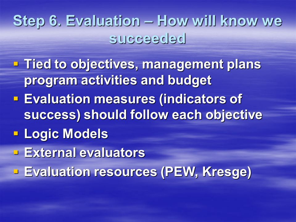 Step 6. Evaluation – How will know we succeeded  Tied to objectives, management plans program activities and budget  Evaluation measures (indicators