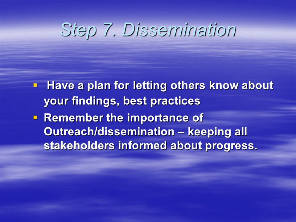 Step 7. Dissemination  Have a plan for letting others know about your findings, best practices  Remember the importance of Outreach/dissemination –