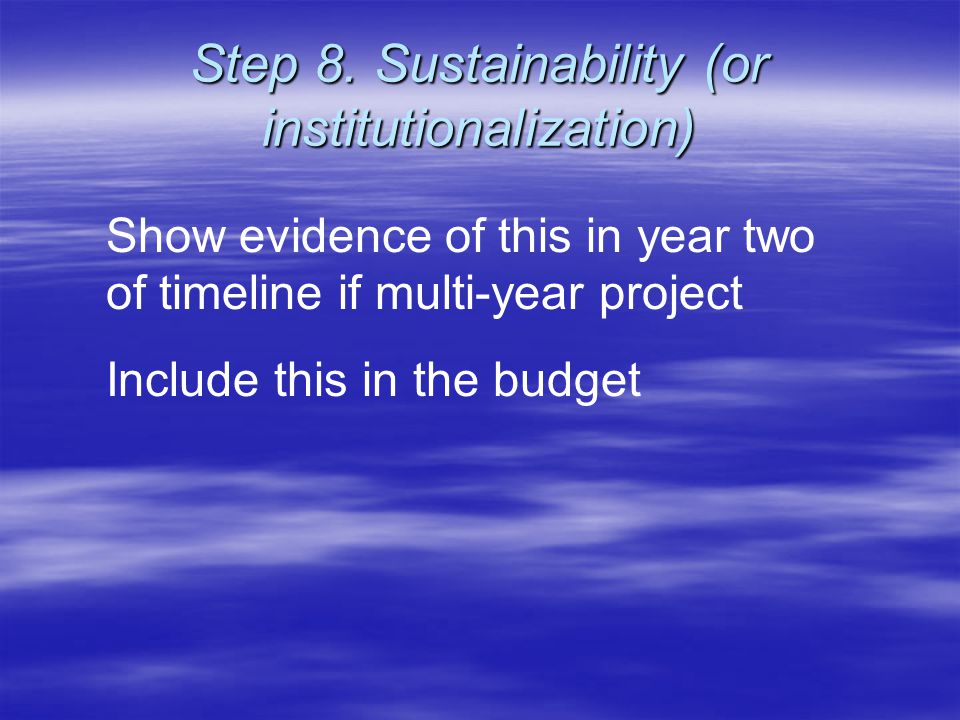 Step 8. Sustainability (or institutionalization) Show evidence of this in year two of timeline if multi-year project Include this in the budget