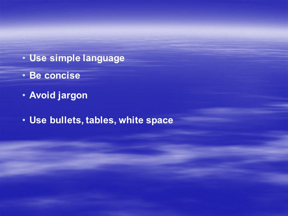 Use simple language Be concise Avoid jargon Use bullets, tables, white space