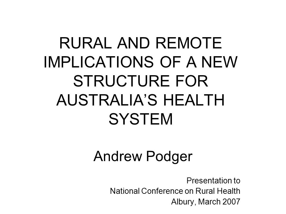 RURAL AND REMOTE IMPLICATIONS OF A NEW STRUCTURE FOR AUSTRALIA'S HEALTH SYSTEM Andrew Podger Presentation to National Conference on Rural Health Albury, March 2007