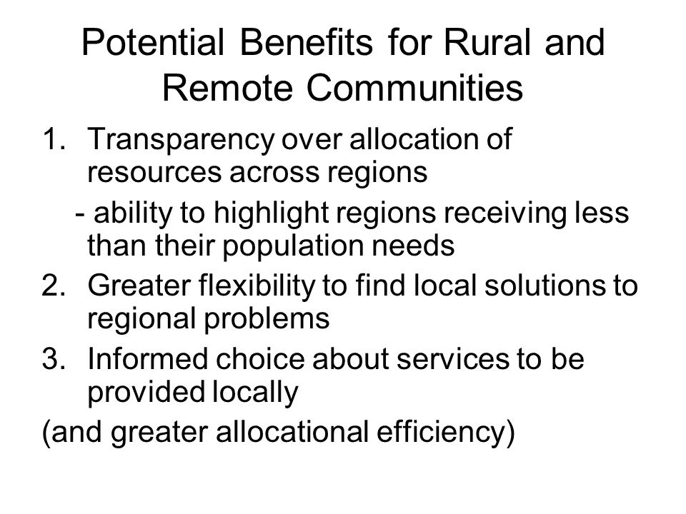 Potential Benefits for Rural and Remote Communities 1.Transparency over allocation of resources across regions - ability to highlight regions receiving less than their population needs 2.Greater flexibility to find local solutions to regional problems 3.Informed choice about services to be provided locally (and greater allocational efficiency)