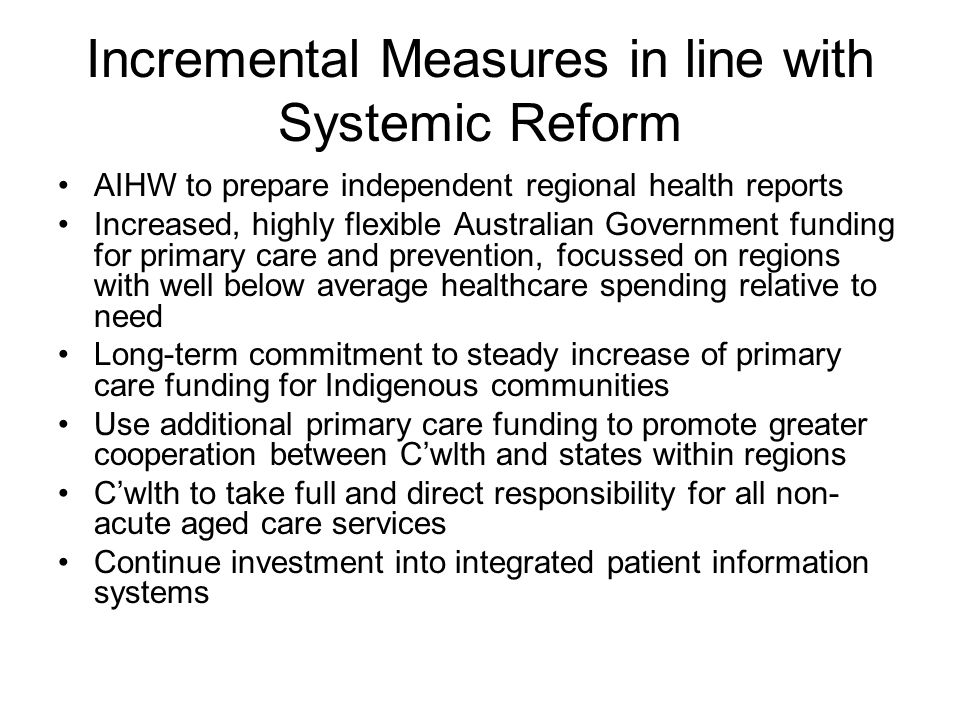 Incremental Measures in line with Systemic Reform AIHW to prepare independent regional health reports Increased, highly flexible Australian Government funding for primary care and prevention, focussed on regions with well below average healthcare spending relative to need Long-term commitment to steady increase of primary care funding for Indigenous communities Use additional primary care funding to promote greater cooperation between C'wlth and states within regions C'wlth to take full and direct responsibility for all non- acute aged care services Continue investment into integrated patient information systems