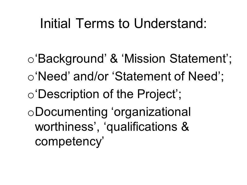 Initial Terms to Understand: o 'Background' & 'Mission Statement'; o 'Need' and/or 'Statement of Need'; o 'Description of the Project'; o Documenting 'organizational worthiness', 'qualifications & competency'