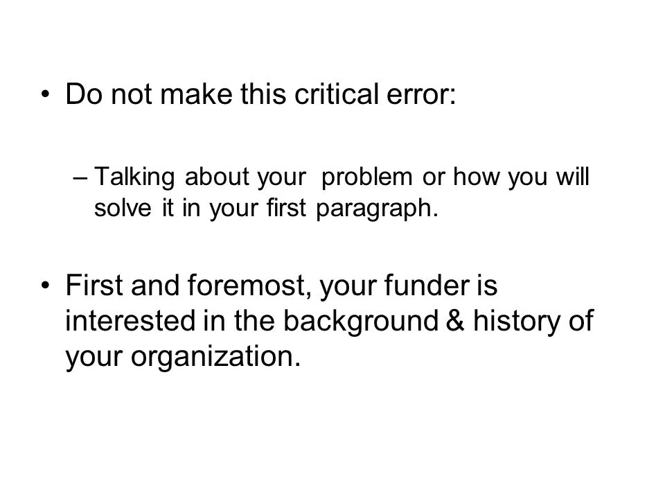 Do not make this critical error: –Talking about your problem or how you will solve it in your first paragraph.