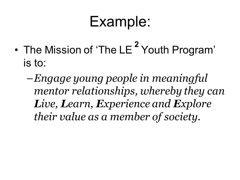 Example: The Mission of 'The LE Youth Program' is to: –Engage young people in meaningful mentor relationships, whereby they can Live, Learn, Experience and Explore their value as a member of society.