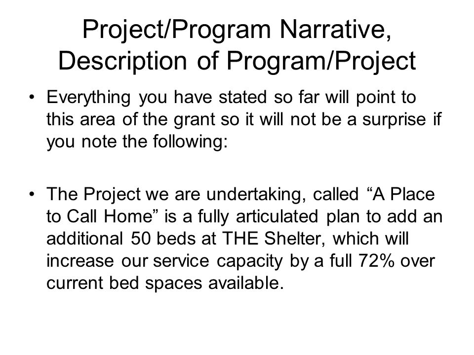 Project/Program Narrative, Description of Program/Project Everything you have stated so far will point to this area of the grant so it will not be a surprise if you note the following: The Project we are undertaking, called A Place to Call Home is a fully articulated plan to add an additional 50 beds at THE Shelter, which will increase our service capacity by a full 72% over current bed spaces available.