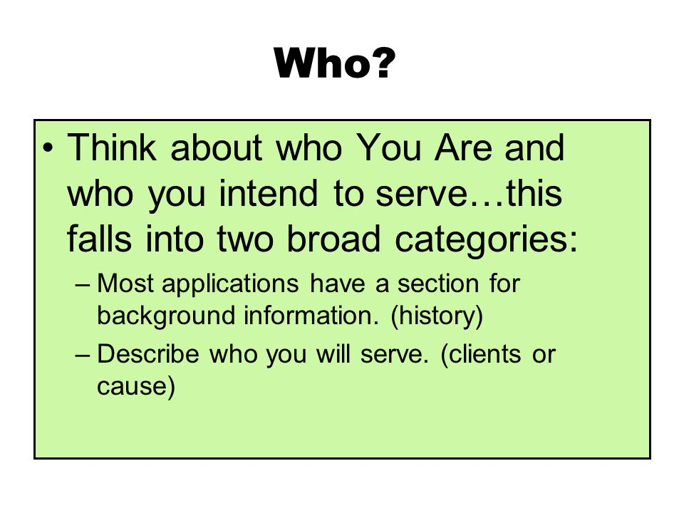 Who? Think about who You Are and who you intend to serve…this falls into two broad categories: –Most applications have a section for background inform