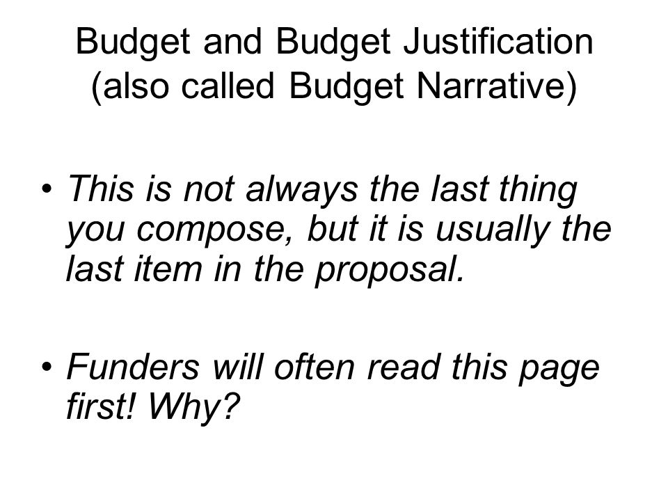 Budget and Budget Justification (also called Budget Narrative) This is not always the last thing you compose, but it is usually the last item in the proposal.