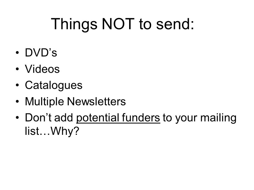 Things NOT to send: DVD's Videos Catalogues Multiple Newsletters Don't add potential funders to your mailing list…Why