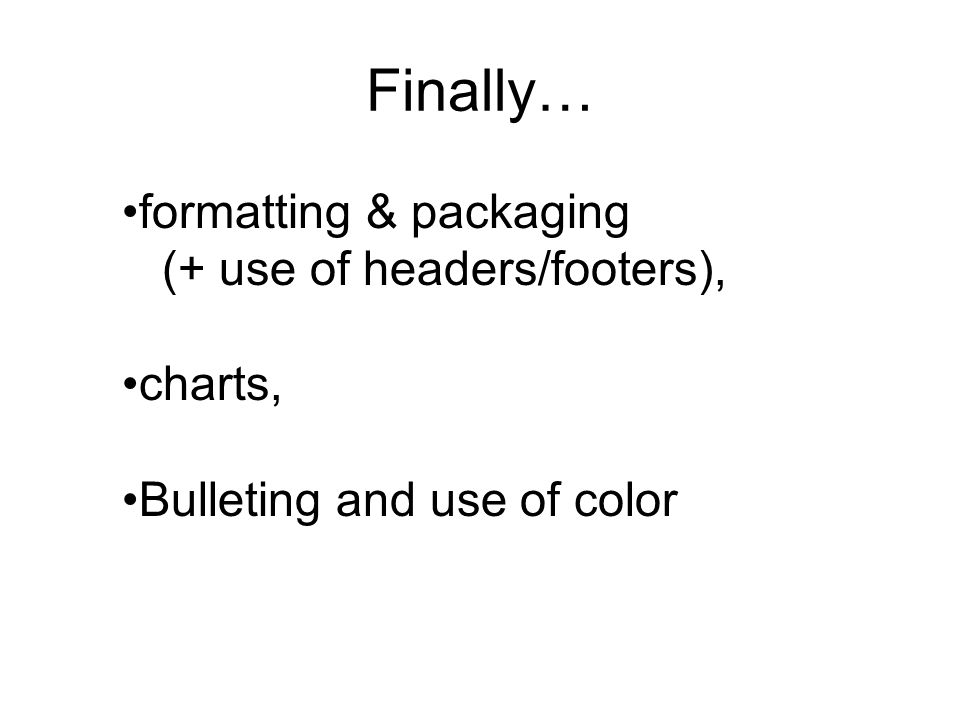 Finally… formatting & packaging (+ use of headers/footers), charts, Bulleting and use of color