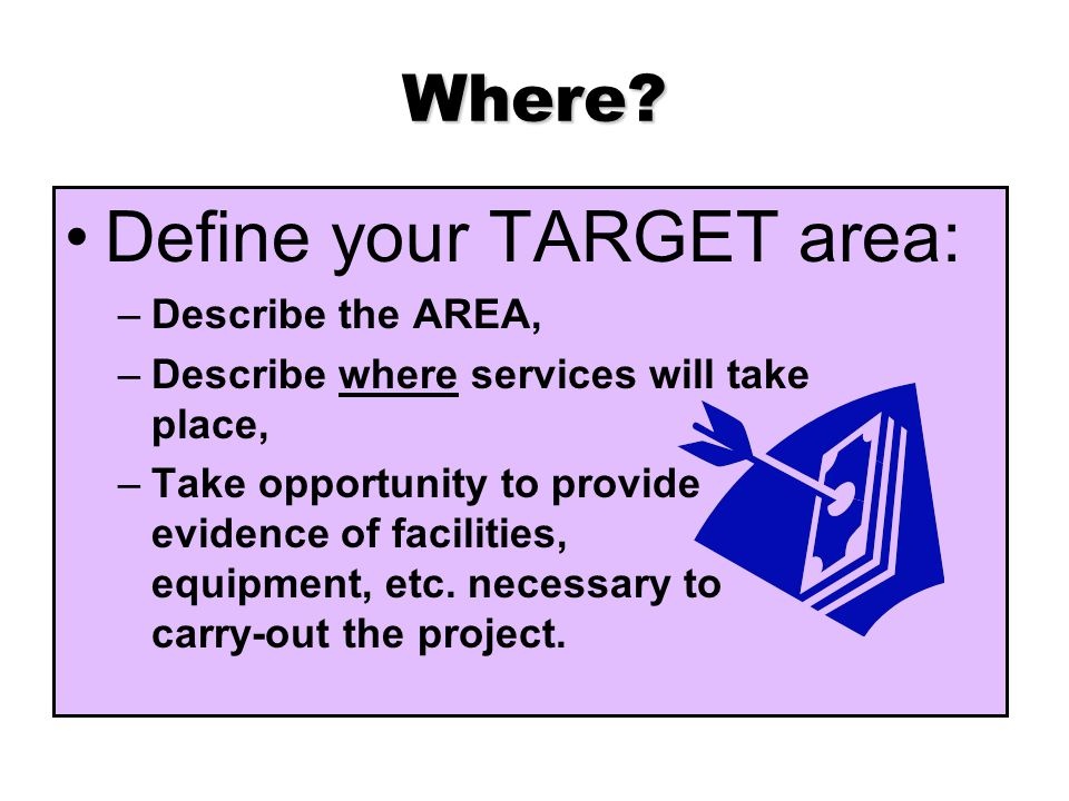 Where? Define your TARGET area: –Describe the AREA, –Describe where services will take place, –Take opportunity to provide evidence of facilities, equ