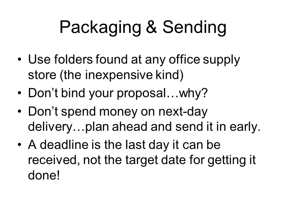 Packaging & Sending Use folders found at any office supply store (the inexpensive kind) Don't bind your proposal…why.