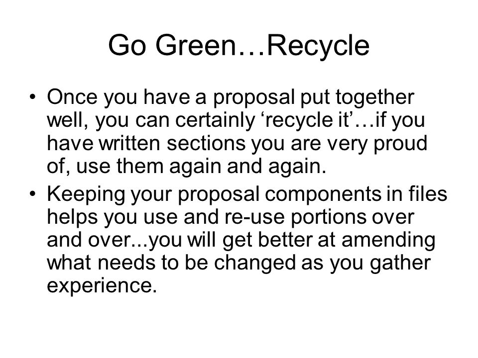 Go Green…Recycle Once you have a proposal put together well, you can certainly 'recycle it'…if you have written sections you are very proud of, use them again and again.