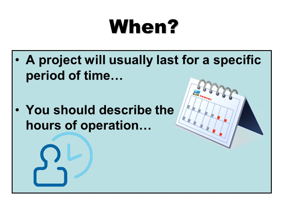 When? A project will usually last for a specific period of time… You should describe the hours of operation…