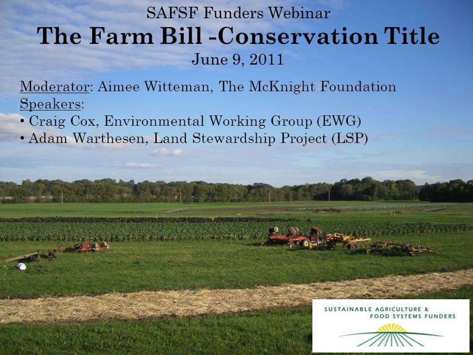 SAFSF Funders Webinar The Farm Bill -Conservation Title June 9, 2011 Moderator: Aimee Witteman, The McKnight Foundation Speakers: Craig Cox, Environmental Working Group (EWG) Adam Warthesen, Land Stewardship Project (LSP)