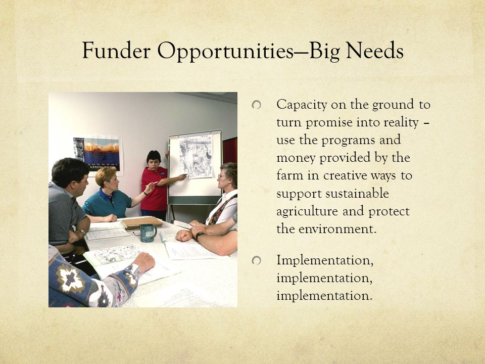 Funder Opportunities—Big Needs Capacity on the ground to turn promise into reality – use the programs and money provided by the farm in creative ways to support sustainable agriculture and protect the environment.