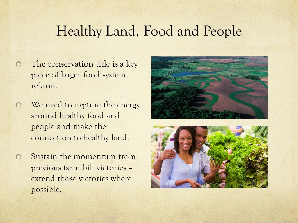 Healthy Land, Food and People The conservation title is a key piece of larger food system reform. We need to capture the energy around healthy food an