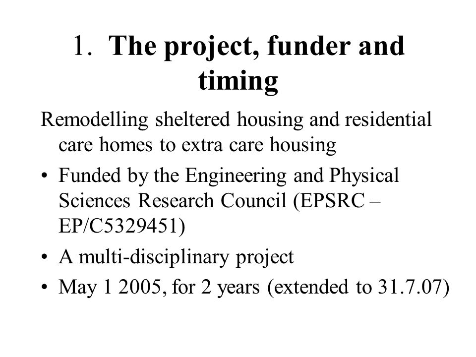 1. The project, funder and timing Remodelling sheltered housing and residential care homes to extra care housing Funded by the Engineering and Physica