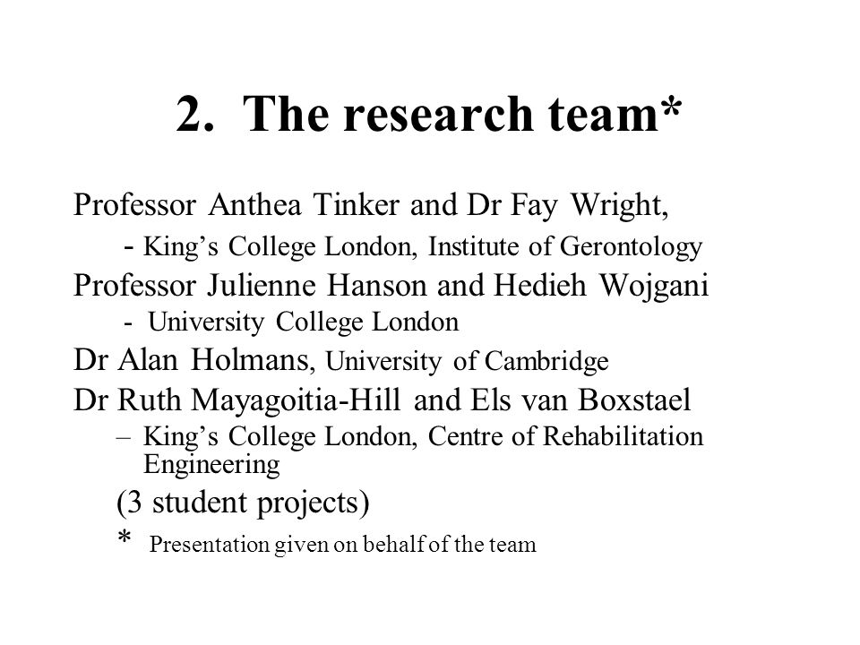 2. The research team* Professor Anthea Tinker and Dr Fay Wright, - King's College London, Institute of Gerontology Professor Julienne Hanson and Hedie