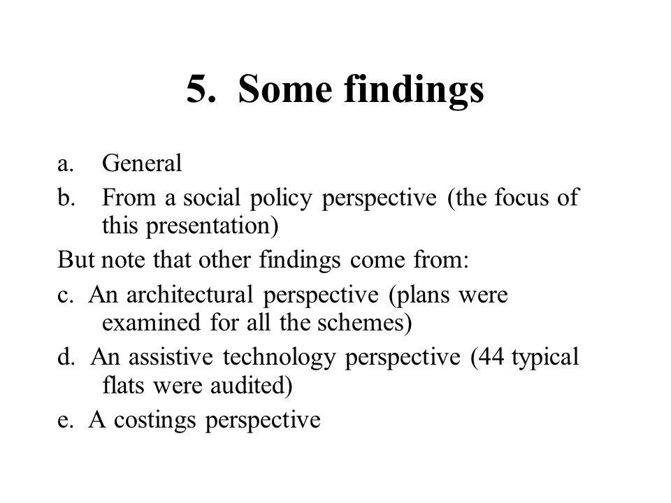 5. Some findings a.General b.From a social policy perspective (the focus of this presentation) But note that other findings come from: c. An architect