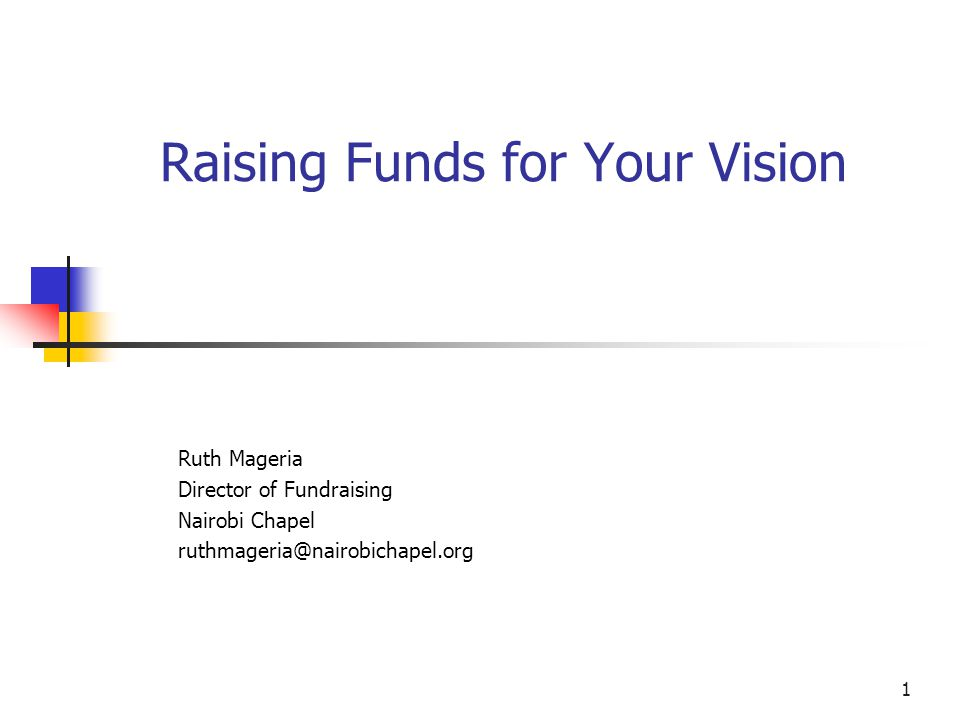 1 Raising Funds for Your Vision Ruth Mageria Director of Fundraising Nairobi Chapel ruthmageria@nairobichapel.org