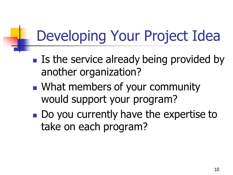 10 Developing Your Project Idea Is the service already being provided by another organization? What members of your community would support your progr