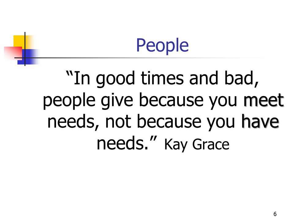 "6 People meet have ""In good times and bad, people give because you meet needs, not because you have needs."" Kay Grace"