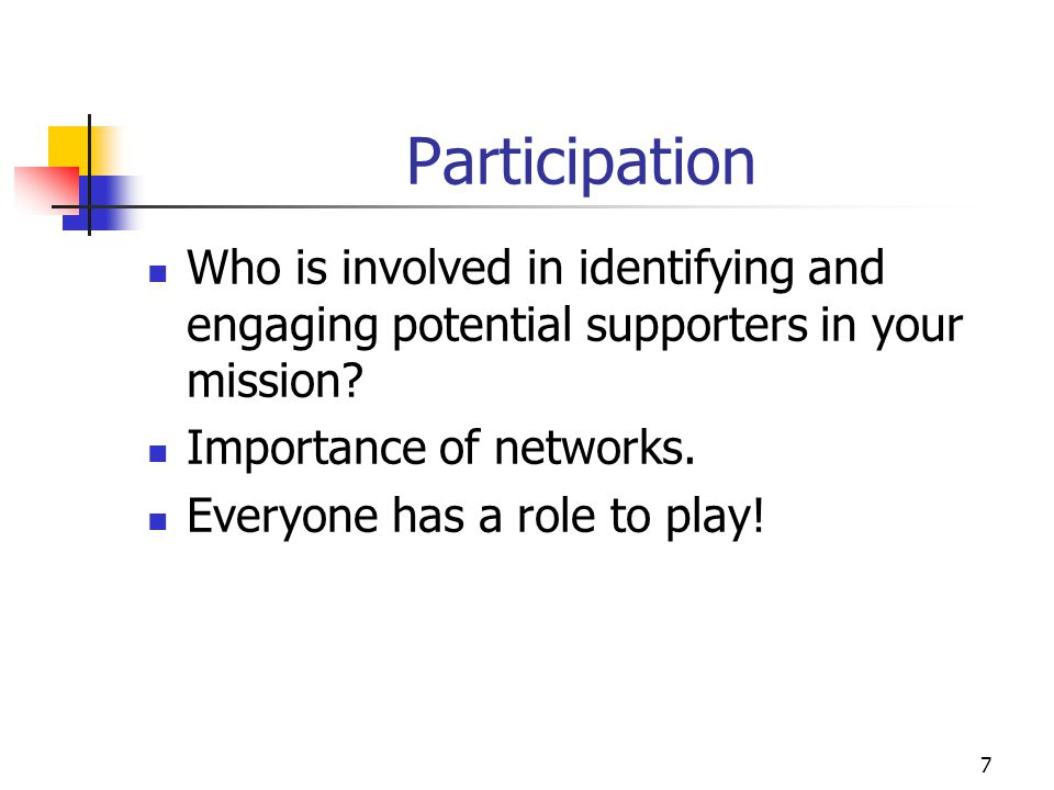 7 Participation Who is involved in identifying and engaging potential supporters in your mission? Importance of networks. Everyone has a role to play!