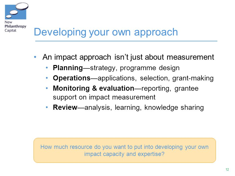 12 Developing your own approach An impact approach isn't just about measurement Planning—strategy, programme design Operations—applications, selection, grant-making Monitoring & evaluation—reporting, grantee support on impact measurement Review—analysis, learning, knowledge sharing How much resource do you want to put into developing your own impact capacity and expertise