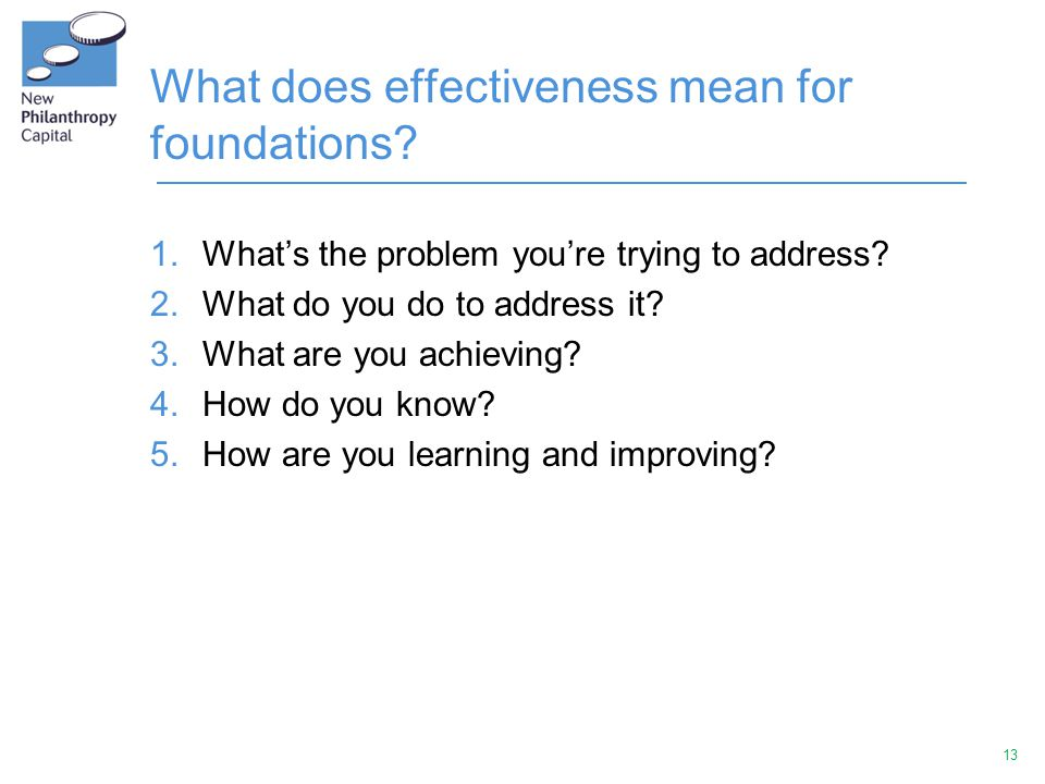 13 What does effectiveness mean for foundations. 1.What's the problem you're trying to address.