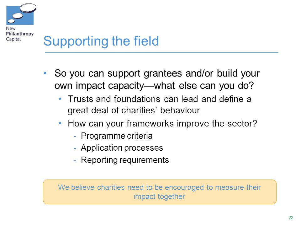 22 Supporting the field So you can support grantees and/or build your own impact capacity—what else can you do? Trusts and foundations can lead and de