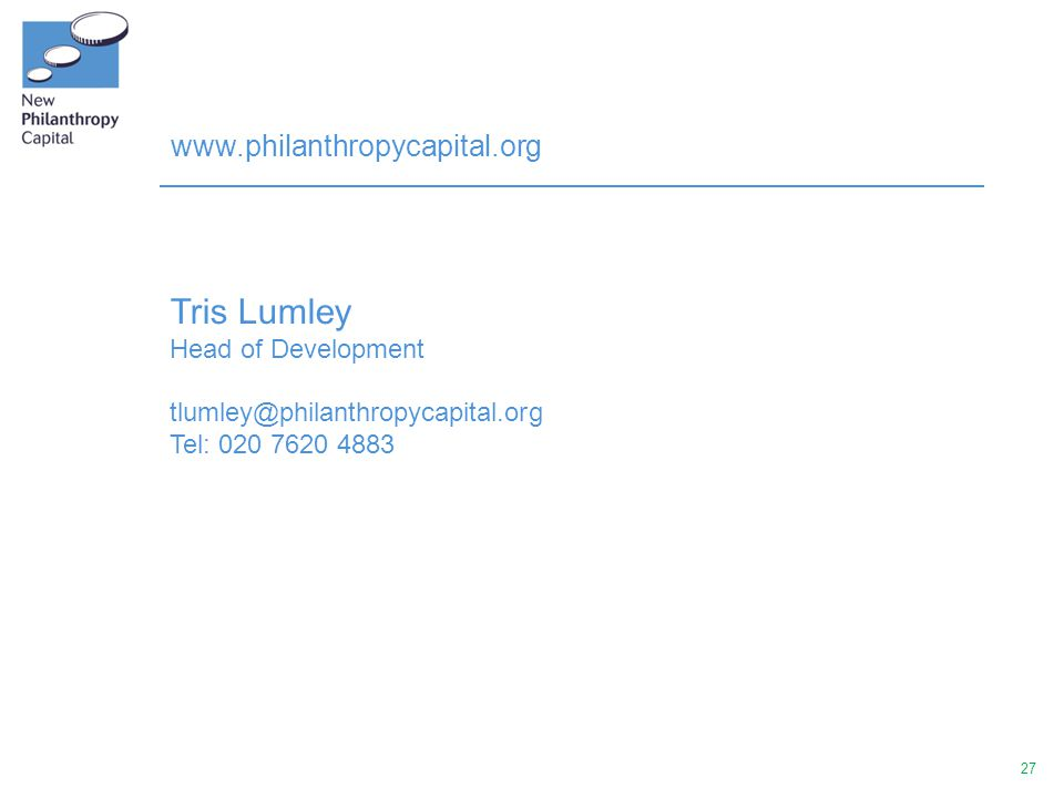 27 www.philanthropycapital.org Tris Lumley Head of Development tlumley@philanthropycapital.org Tel: 020 7620 4883