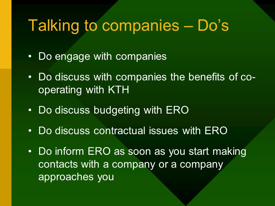 Talking to companies – Do's Do engage with companies Do discuss with companies the benefits of co- operating with KTH Do discuss budgeting with ERO Do discuss contractual issues with ERO Do inform ERO as soon as you start making contacts with a company or a company approaches you
