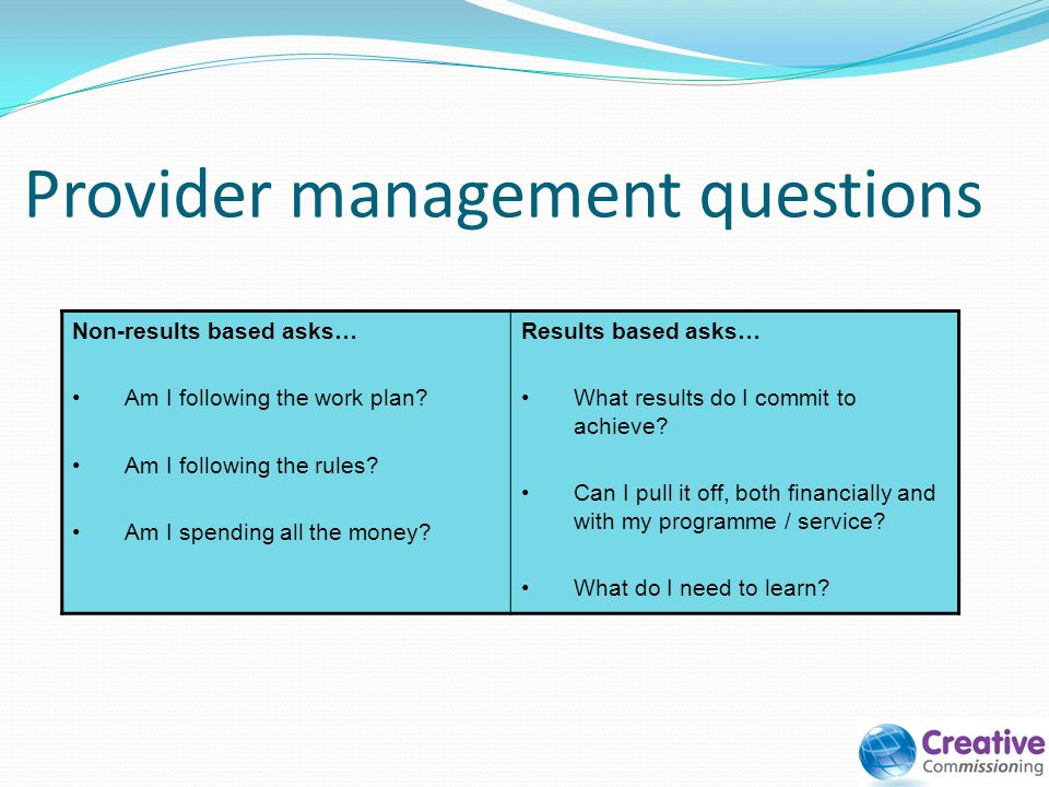 Provider management questions Non-results based asks… Am I following the work plan? Am I following the rules? Am I spending all the money? Results bas
