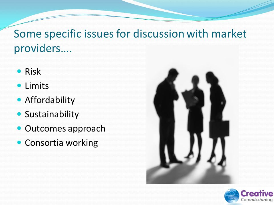 Some specific issues for discussion with market providers…. Risk Limits Affordability Sustainability Outcomes approach Consortia working