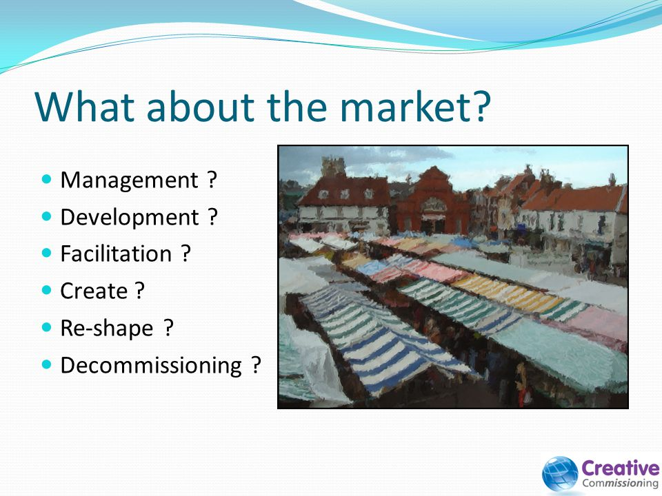 What about the market? Management ? Development ? Facilitation ? Create ? Re-shape ? Decommissioning ?