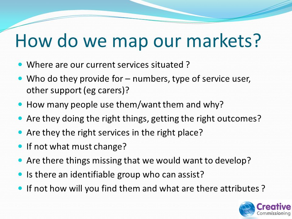 How do we map our markets? Where are our current services situated ? Who do they provide for – numbers, type of service user, other support (eg carers