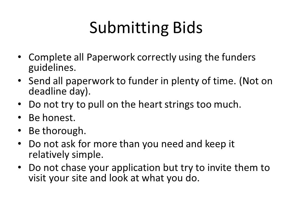 Submitting Bids Complete all Paperwork correctly using the funders guidelines. Send all paperwork to funder in plenty of time. (Not on deadline day).