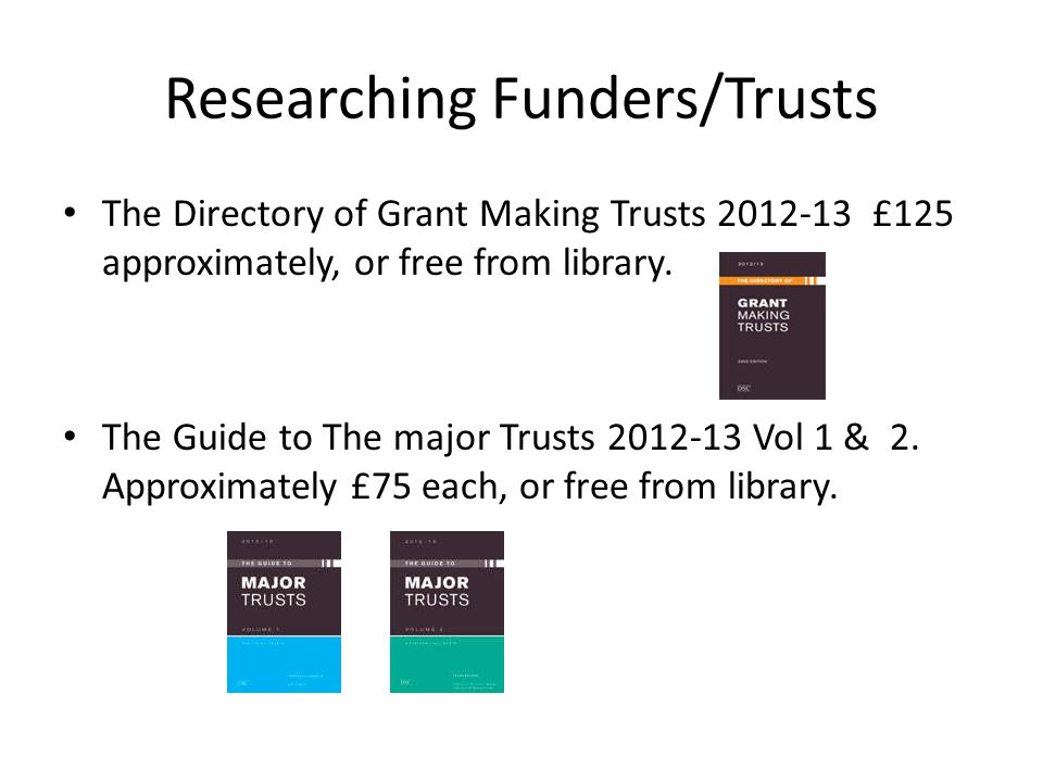 Researching Funders/Trusts The Directory of Grant Making Trusts 2012-13 £125 approximately, or free from library. The Guide to The major Trusts 2012-1