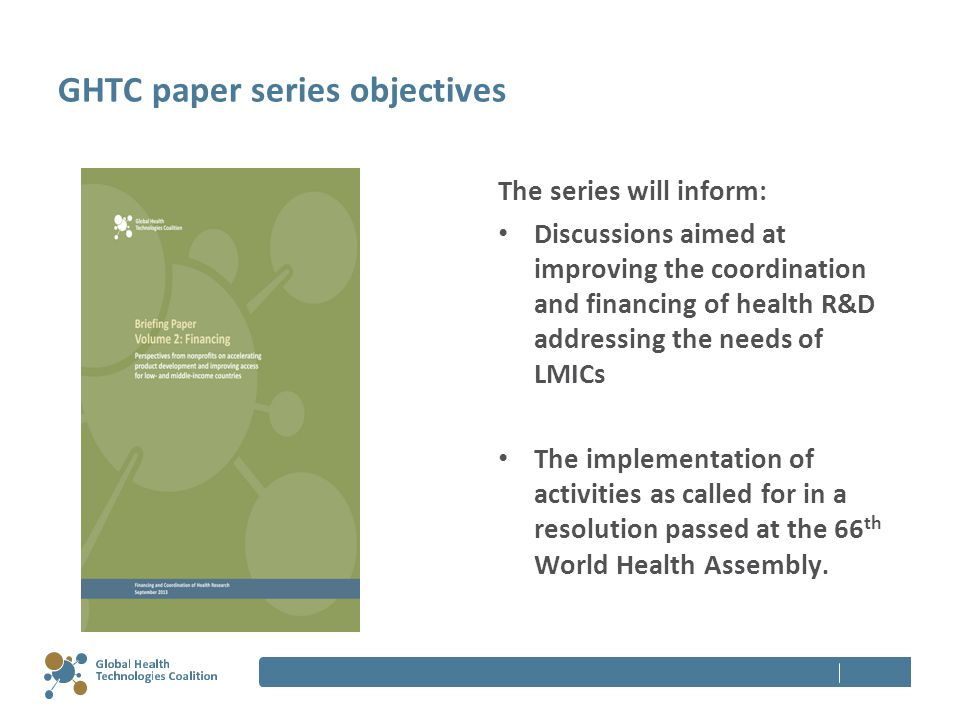 GHTC paper series objectives The series will inform: Discussions aimed at improving the coordination and financing of health R&D addressing the needs of LMICs The implementation of activities as called for in a resolution passed at the 66 th World Health Assembly.