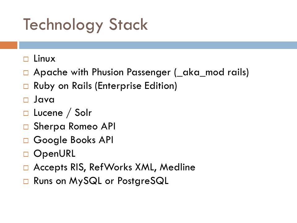 Technology Stack  Linux  Apache with Phusion Passenger (_aka_mod rails)  Ruby on Rails (Enterprise Edition)  Java  Lucene / Solr  Sherpa Romeo API  Google Books API  OpenURL  Accepts RIS, RefWorks XML, Medline  Runs on MySQL or PostgreSQL